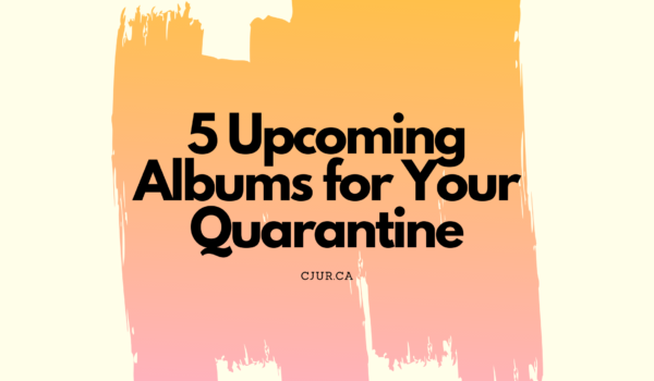 Featured Image for Albums Worth Getting Excited About During Quarantine courtesy of   | CJRU